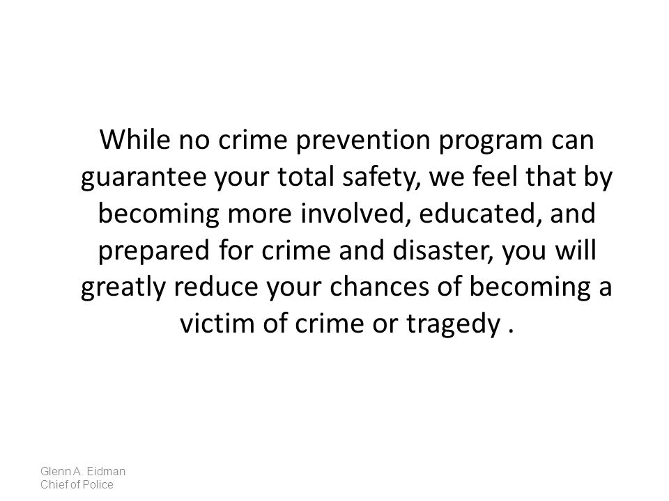 While no crime prevention program can guarantee your total safety, we feel that by becoming more involved, educated, and prepared for crime and disaster, you will greatly reduce your chances of becoming a victim of crime or tragedy.