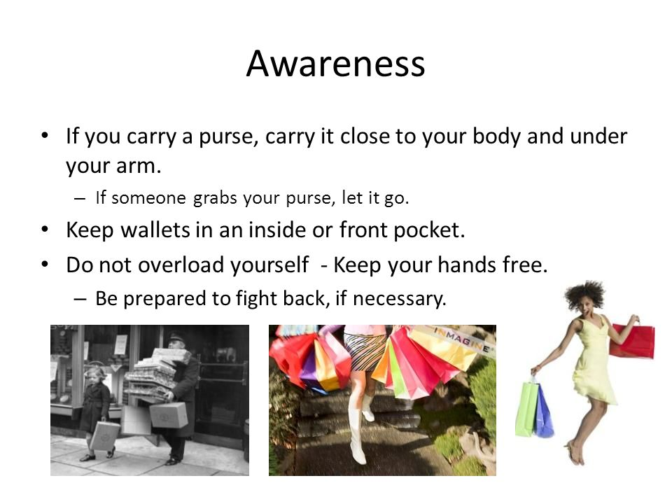 Awareness If you carry a purse, carry it close to your body and under your arm.