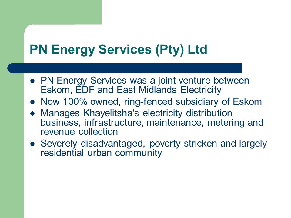 PN Energy Services (Pty) Ltd PN Energy Services was a joint venture between Eskom, EDF and East Midlands Electricity Now 100% owned, ring-fenced subsidiary of Eskom Manages Khayelitsha s electricity distribution business, infrastructure, maintenance, metering and revenue collection Severely disadvantaged, poverty stricken and largely residential urban community