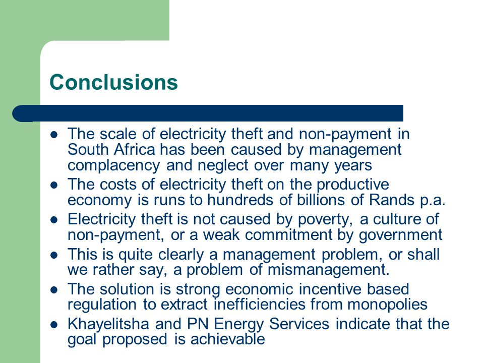 Conclusions The scale of electricity theft and non-payment in South Africa has been caused by management complacency and neglect over many years The costs of electricity theft on the productive economy is runs to hundreds of billions of Rands p.a.