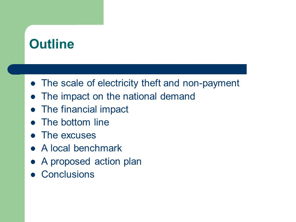 Outline The scale of electricity theft and non-payment The impact on the national demand The financial impact The bottom line The excuses A local benchmark A proposed action plan Conclusions