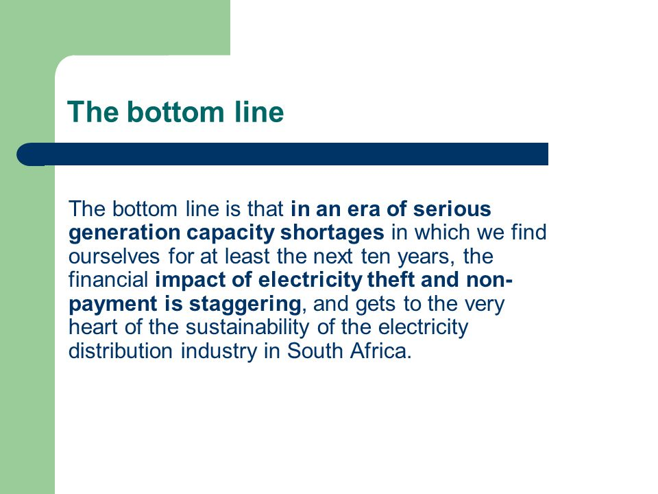 The bottom line The bottom line is that in an era of serious generation capacity shortages in which we find ourselves for at least the next ten years, the financial impact of electricity theft and non- payment is staggering, and gets to the very heart of the sustainability of the electricity distribution industry in South Africa.