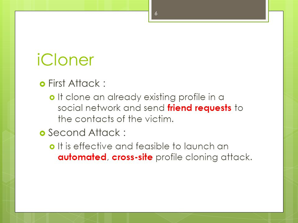 iCloner  First Attack :  It clone an already existing profile in a social network and send friend requests to the contacts of the victim.