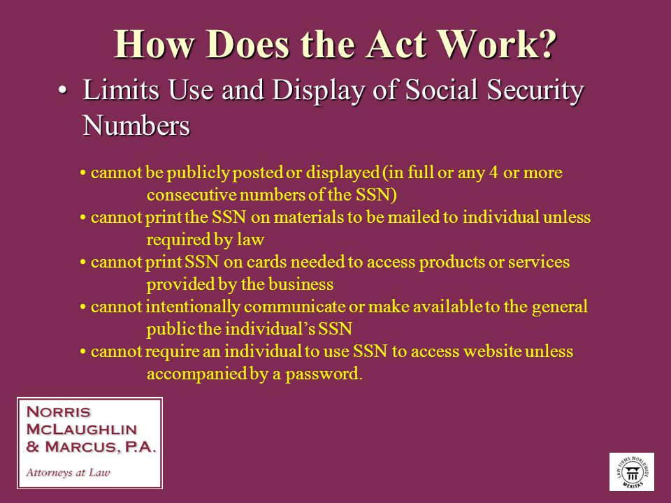 How Does the Act Work? Limits Use and Display of Social Security NumbersLimits Use and Display of Social Security Numbers cannot be publicly posted or