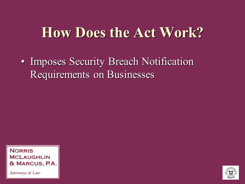 How Does the Act Work? Imposes Security Breach Notification Requirements on BusinessesImposes Security Breach Notification Requirements on Businesses