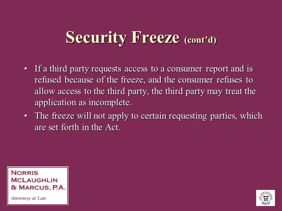 Security Freeze (cont'd) If a third party requests access to a consumer report and is refused because of the freeze, and the consumer refuses to allow