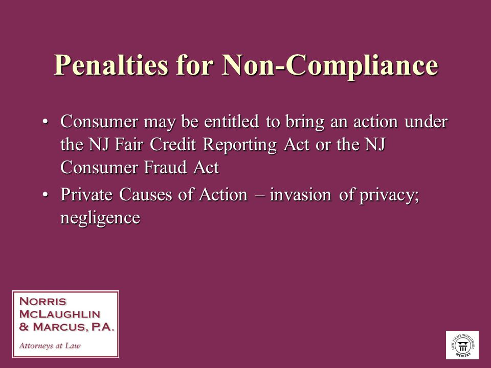 Penalties for Non-Compliance Consumer may be entitled to bring an action under the NJ Fair Credit Reporting Act or the NJ Consumer Fraud ActConsumer m