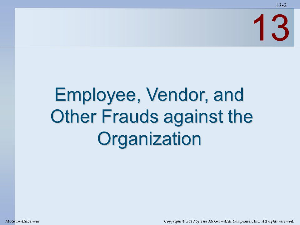13-2 13 Employee, Vendor, and Other Frauds against the Organization Other Frauds against the Organization McGraw-Hill/Irwin Copyright © 2012 by The McGraw-Hill Companies, Inc.