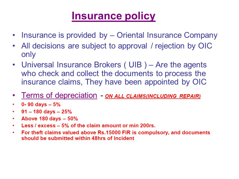 Insurance policy Insurance is provided by – Oriental Insurance Company All decisions are subject to approval / rejection by OIC only Universal Insurance Brokers ( UIB ) – Are the agents who check and collect the documents to process the insurance claims, They have been appointed by OIC Terms of depreciation - ON ALL CLAIMS(INCLUDING REPAIR) 0- 90 days – 5% 91 – 180 days – 25% Above 180 days – 50% Less / excess – 5% of the claim amount or min 200rs.