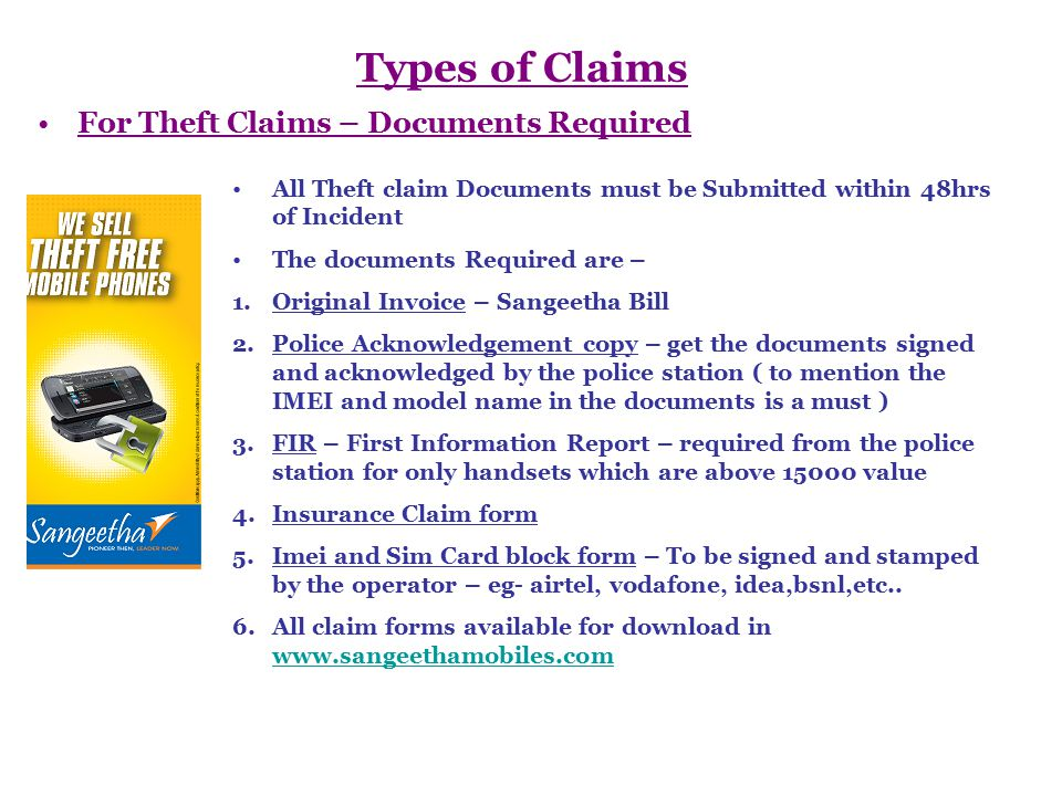 Types of Claims For Water & Physical Damage – Documents required All Claims forms for Water and Physical Damage should be submitted within 7 days of incident Documents required are – 1.Original Invoice – Sangeetha Bill 2.Service centre Estimate letter – Given by the service centre Appointed by Sangeetha Mobiles 3.Insurance Claim Forms – to be filled by the customer 4.