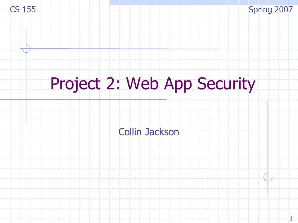 1 Project 2: Web App Security Collin Jackson CS 155 Spring 2007