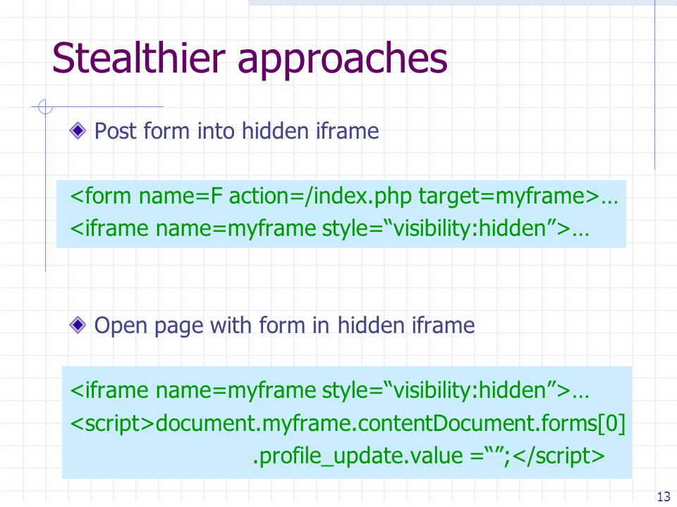 13 Post form into hidden iframe … Open page with form in hidden iframe … document.myframe.contentDocument.forms[0].profile_update.value = ; Stealthier approaches