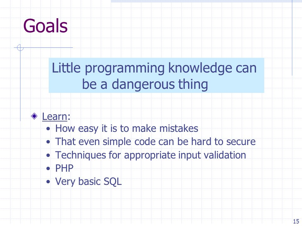 15 Goals Learn: How easy it is to make mistakes That even simple code can be hard to secure Techniques for appropriate input validation PHP Very basic SQL Little programming knowledge can be a dangerous thing