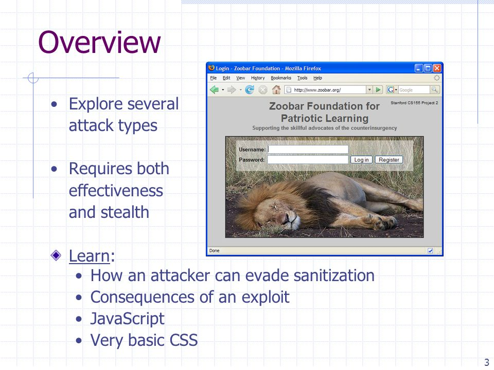 3 Overview Explore several attack types Requires both effectiveness and stealth Learn: How an attacker can evade sanitization Consequences of an exploit JavaScript Very basic CSS