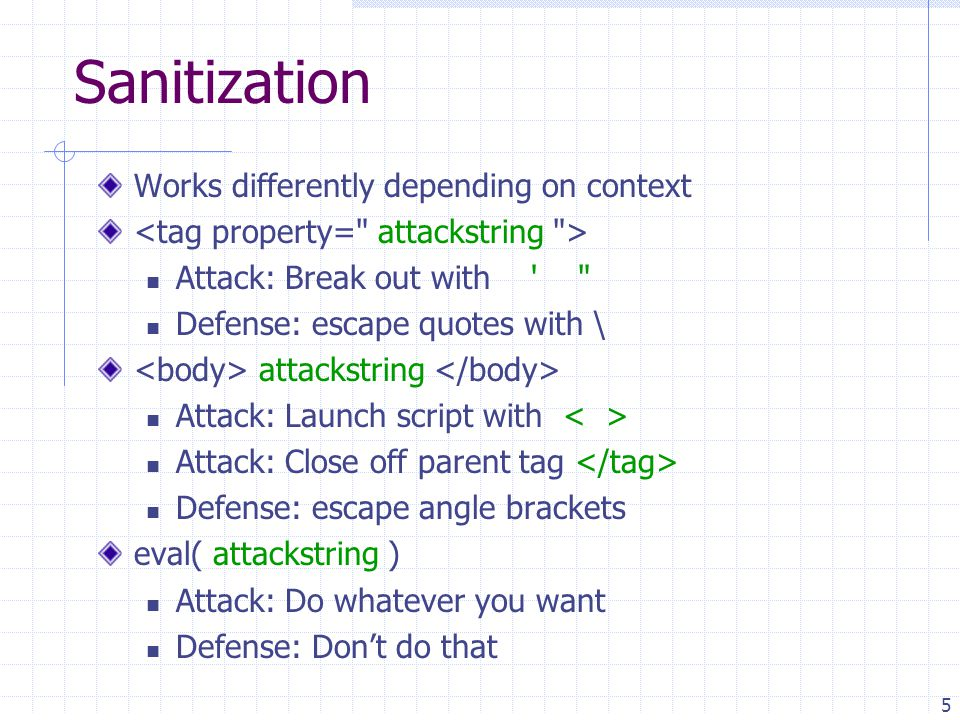 5 Sanitization Works differently depending on context Attack: Break out with Defense: escape quotes with \ attackstring Attack: Launch script with Attack: Close off parent tag Defense: escape angle brackets eval( attackstring ) Attack: Do whatever you want Defense: Don't do that