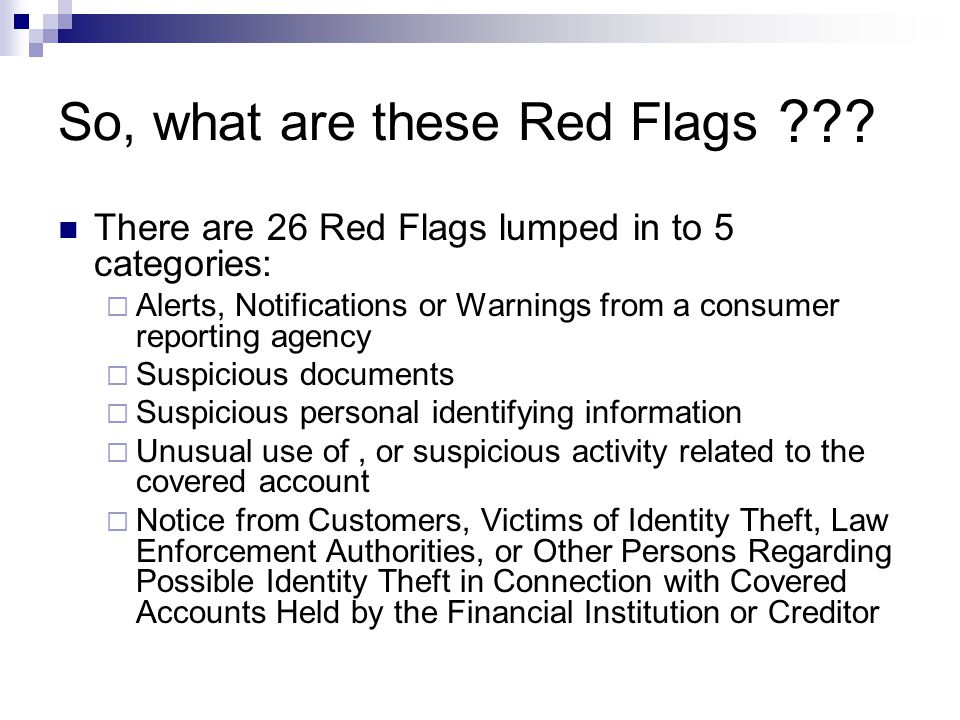 So, what are these Red Flags There are 26 Red Flags lumped in to 5 categories:  Alerts, Notifications or Warnings from a consumer reporting agency  Suspicious documents  Suspicious personal identifying information  Unusual use of, or suspicious activity related to the covered account  Notice from Customers, Victims of Identity Theft, Law Enforcement Authorities, or Other Persons Regarding Possible Identity Theft in Connection with Covered Accounts Held by the Financial Institution or Creditor