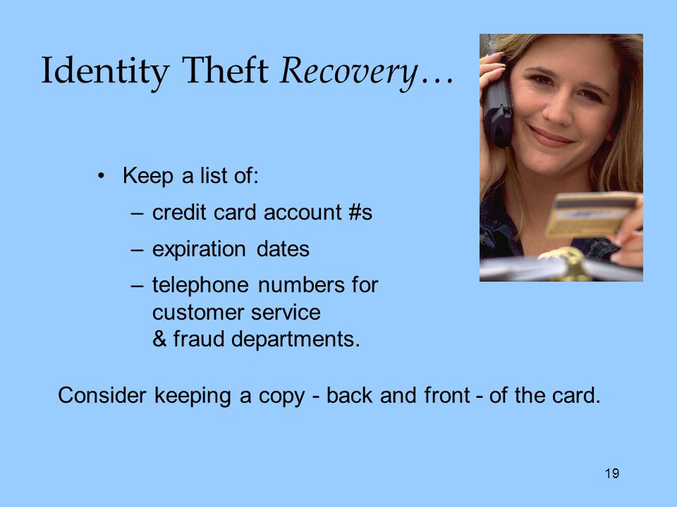 19 Keep a list of: –credit card account #s –expiration dates –telephone numbers for customer service & fraud departments.