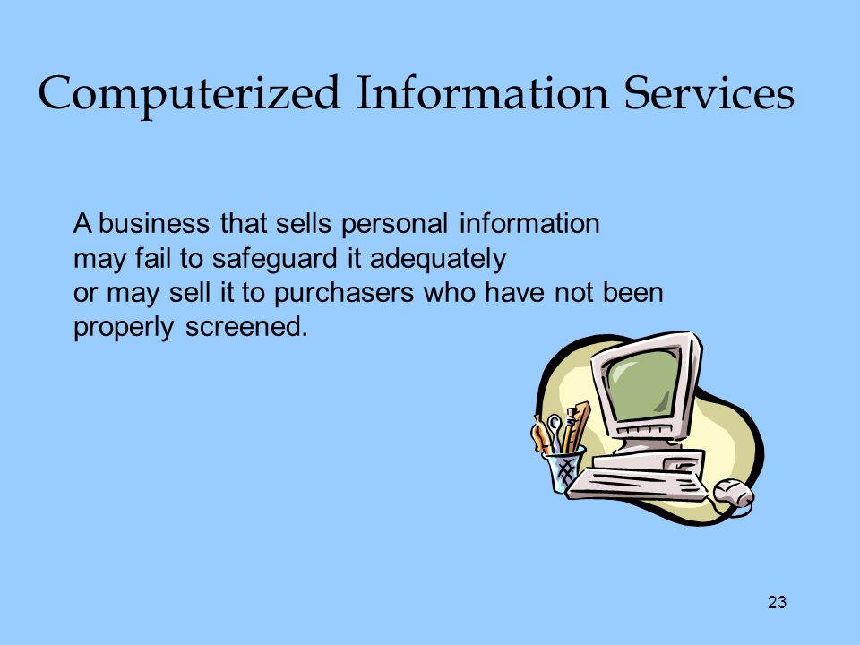 23 Computerized Information Services A business that sells personal information may fail to safeguard it adequately or may sell it to purchasers who have not been properly screened.