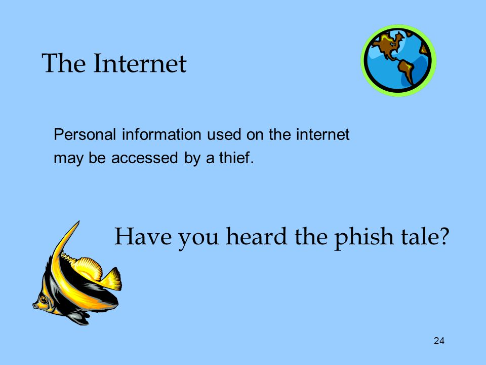 24 The Internet Personal information used on the internet may be accessed by a thief.