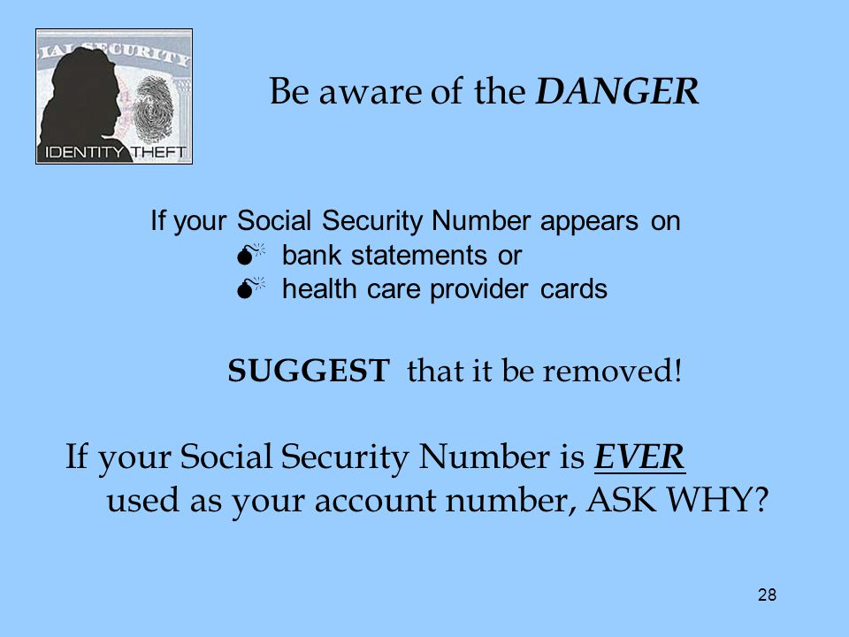 28 If your Social Security Number appears on  bank statements or  health care provider cards SUGGEST that it be removed.