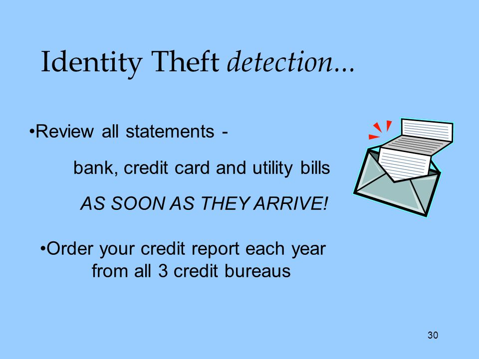 30 Identity Theft detection... Review all statements - bank, credit card and utility bills AS SOON AS THEY ARRIVE! Order your credit report each year