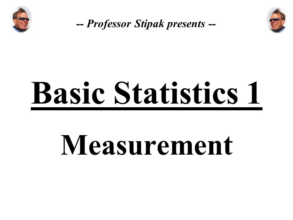 Basic Statistics 1 Measurement -- Professor Stipak presents --