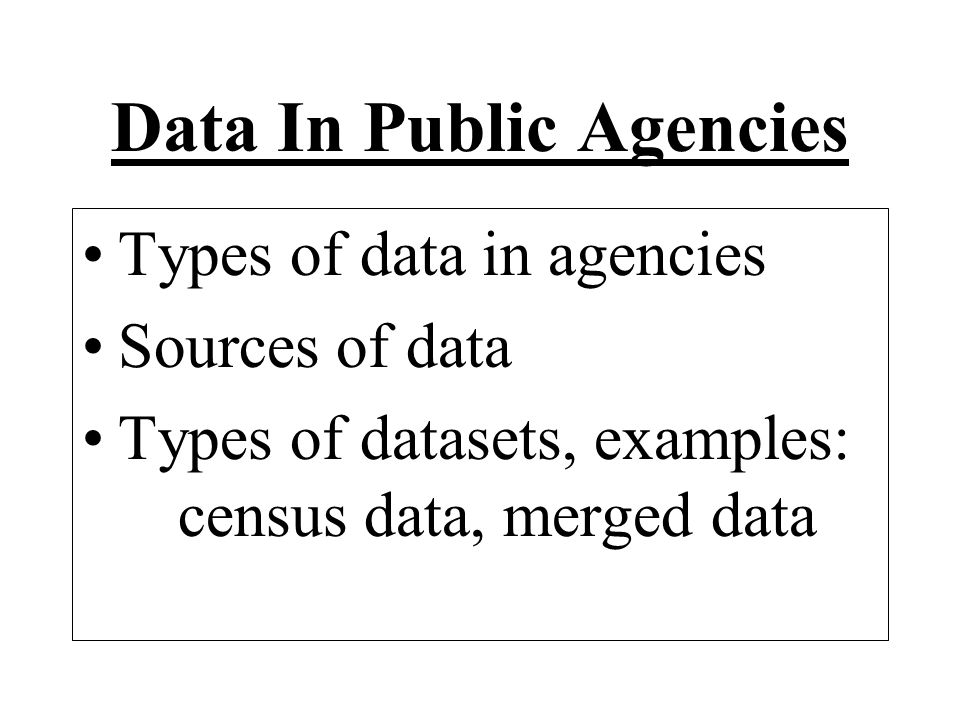 Data In Public Agencies Types of data in agencies Sources of data Types of datasets, examples: census data, merged data