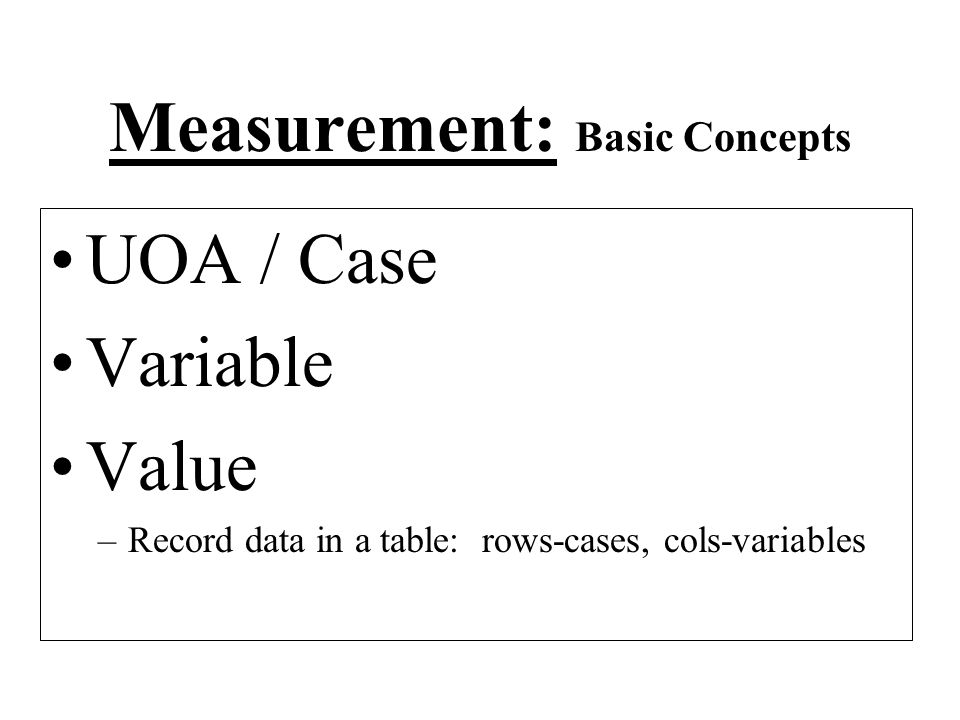 Measurement: Basic Concepts UOA / Case Variable Value –Record data in a table: rows-cases, cols-variables