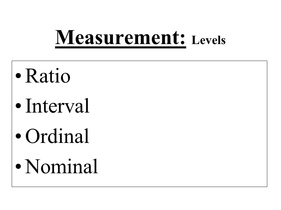Measurement: Levels Ratio Interval Ordinal Nominal