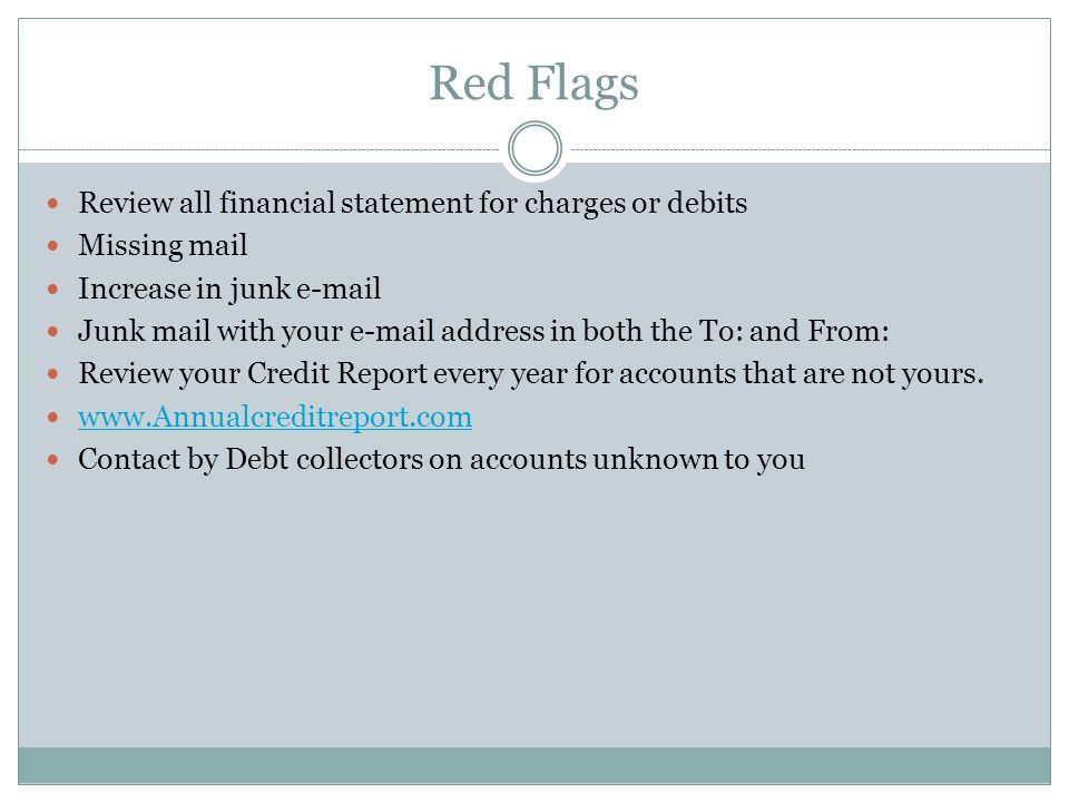Red Flags Review all financial statement for charges or debits Missing mail Increase in junk e-mail Junk mail with your e-mail address in both the To: and From: Review your Credit Report every year for accounts that are not yours.