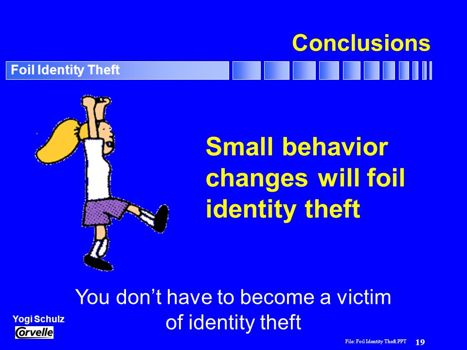 File: Foil Identity Theft.PPT 19 Yogi Schulz Foil Identity Theft Conclusions Small behavior changes will foil identity theft You don't have to become a victim of identity theft