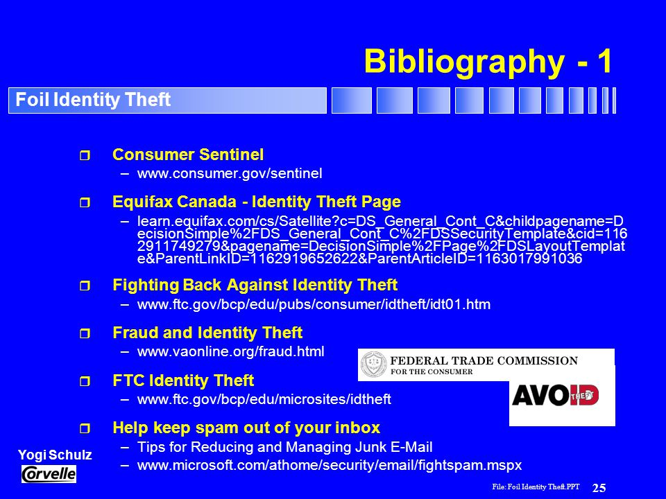 File: Foil Identity Theft.PPT 25 Yogi Schulz Foil Identity Theft Bibliography - 1 r Consumer Sentinel –www.consumer.gov/sentinel r Equifax Canada - Identity Theft Page –learn.equifax.com/cs/Satellite c=DS_General_Cont_C&childpagename=D ecisionSimple%2FDS_General_Cont_C%2FDSSecurityTemplate&cid=116 2911749279&pagename=DecisionSimple%2FPage%2FDSLayoutTemplat e&ParentLinkID=1162919652622&ParentArticleID=1163017991036 r Fighting Back Against Identity Theft –www.ftc.gov/bcp/edu/pubs/consumer/idtheft/idt01.htm r Fraud and Identity Theft –www.vaonline.org/fraud.html r FTC Identity Theft –www.ftc.gov/bcp/edu/microsites/idtheft r Help keep spam out of your inbox –Tips for Reducing and Managing Junk E-Mail –www.microsoft.com/athome/security/email/fightspam.mspx