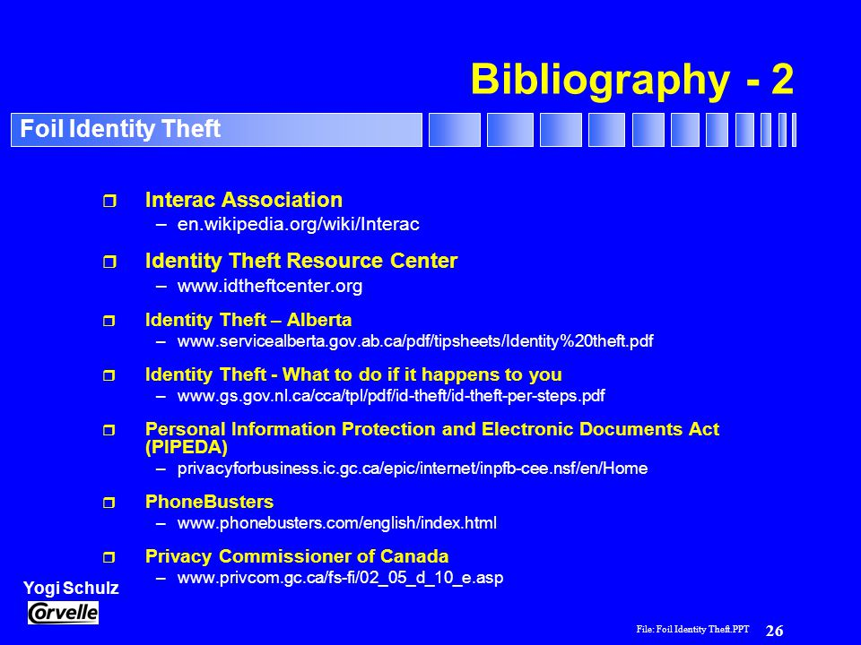 File: Foil Identity Theft.PPT 26 Yogi Schulz Foil Identity Theft Bibliography - 2 r Interac Association –en.wikipedia.org/wiki/Interac r Identity Theft Resource Center –www.idtheftcenter.org r Identity Theft – Alberta –www.servicealberta.gov.ab.ca/pdf/tipsheets/Identity%20theft.pdf r Identity Theft - What to do if it happens to you –www.gs.gov.nl.ca/cca/tpl/pdf/id-theft/id-theft-per-steps.pdf r Personal Information Protection and Electronic Documents Act (PIPEDA) –privacyforbusiness.ic.gc.ca/epic/internet/inpfb-cee.nsf/en/Home r PhoneBusters –www.phonebusters.com/english/index.html r Privacy Commissioner of Canada –www.privcom.gc.ca/fs-fi/02_05_d_10_e.asp