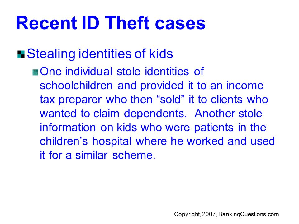 Copyright, 2007, BankingQuestions.com Recent ID Theft cases Stealing identities of kids One individual stole identities of schoolchildren and provided it to an income tax preparer who then sold it to clients who wanted to claim dependents.