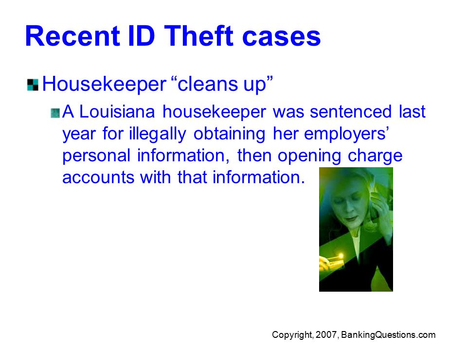 Copyright, 2007, BankingQuestions.com Recent ID Theft cases Housekeeper cleans up A Louisiana housekeeper was sentenced last year for illegally obtaining her employers' personal information, then opening charge accounts with that information.