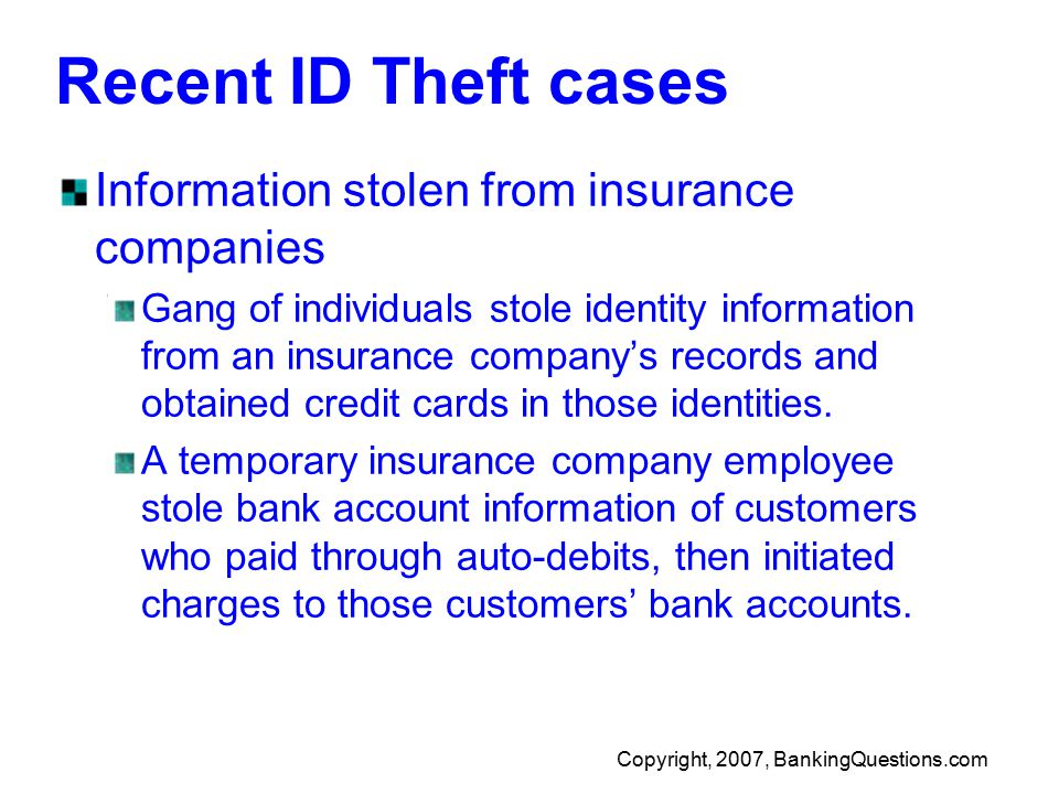 Copyright, 2007, BankingQuestions.com Recent ID Theft cases Information stolen from insurance companies Gang of individuals stole identity information from an insurance company's records and obtained credit cards in those identities.