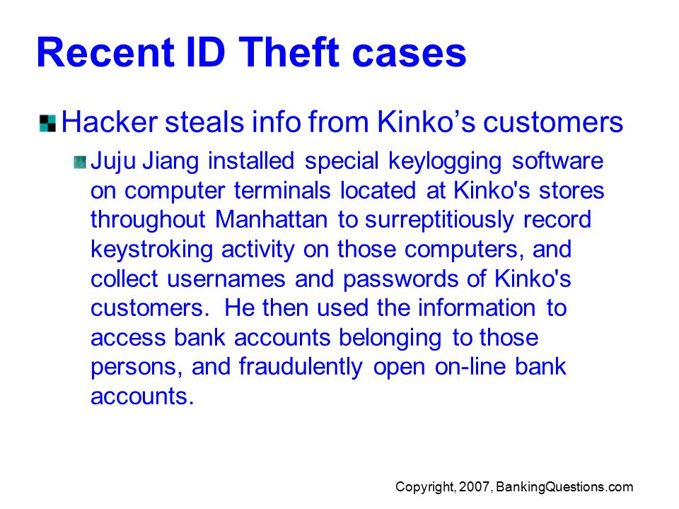 Copyright, 2007, BankingQuestions.com Recent ID Theft cases Hacker steals info from Kinko's customers Juju Jiang installed special keylogging software on computer terminals located at Kinko s stores throughout Manhattan to surreptitiously record keystroking activity on those computers, and collect usernames and passwords of Kinko s customers.