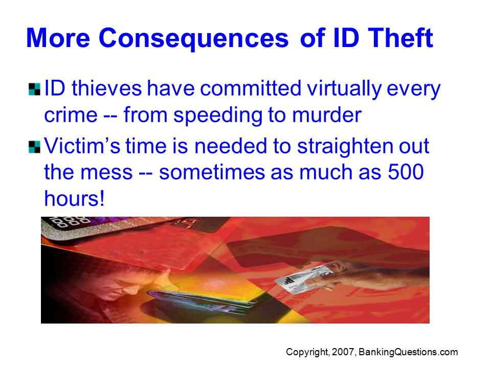 Copyright, 2007, BankingQuestions.com More Consequences of ID Theft ID thieves have committed virtually every crime -- from speeding to murder Victim's time is needed to straighten out the mess -- sometimes as much as 500 hours!