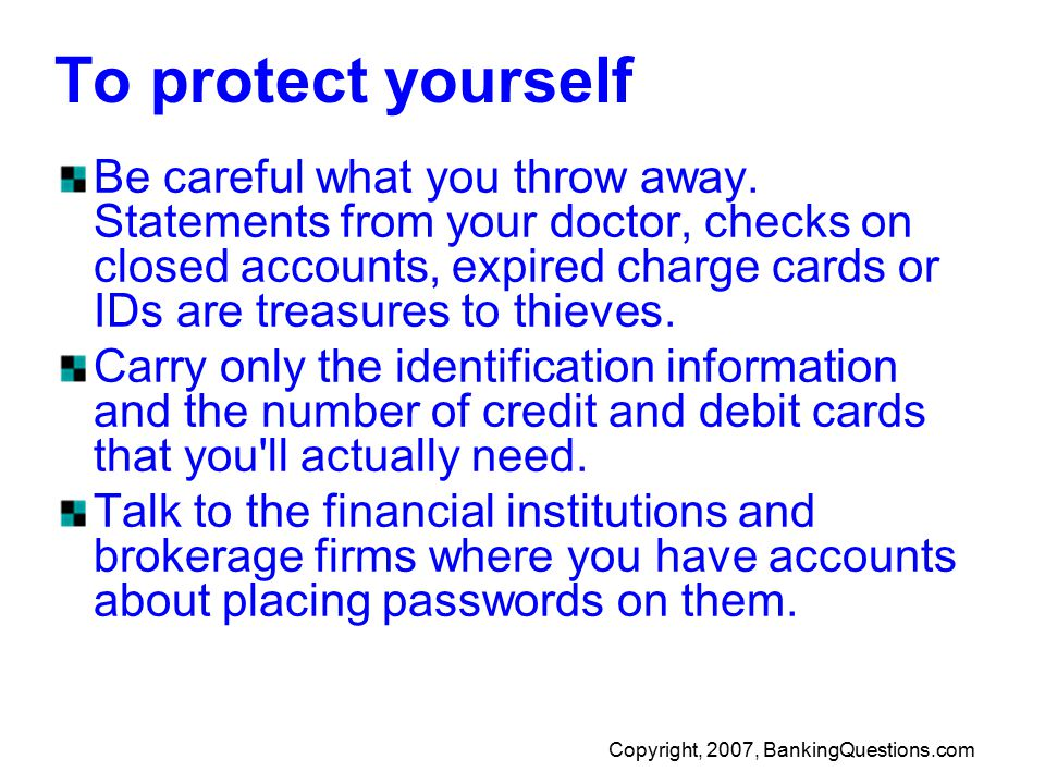 Copyright, 2007, BankingQuestions.com To protect yourself Be careful what you throw away.