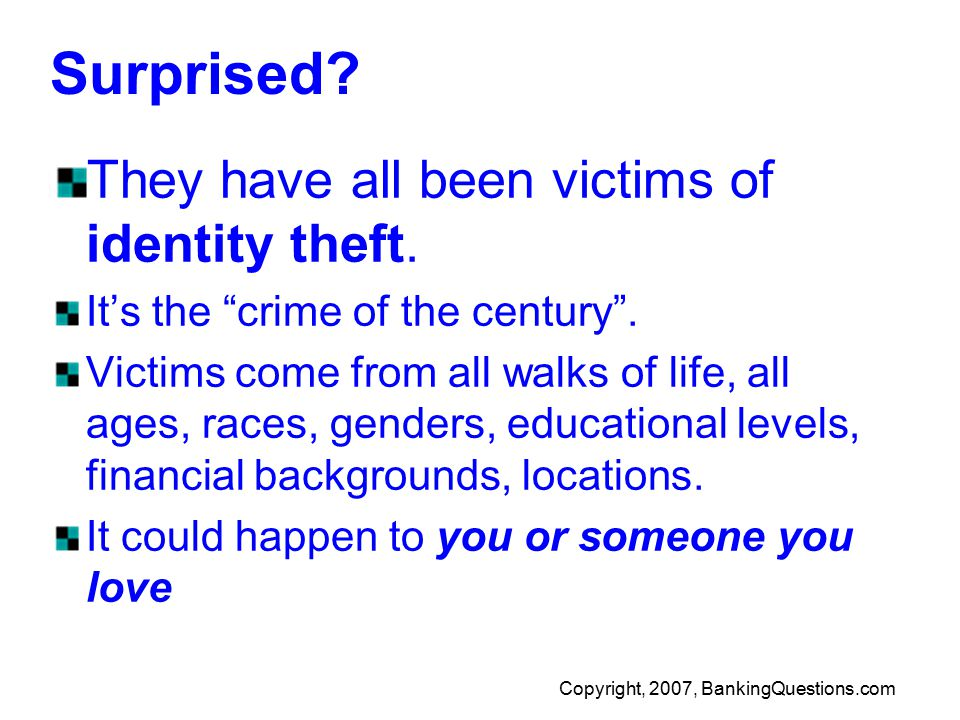 Copyright, 2007, BankingQuestions.com Surprised. They have all been victims of identity theft.