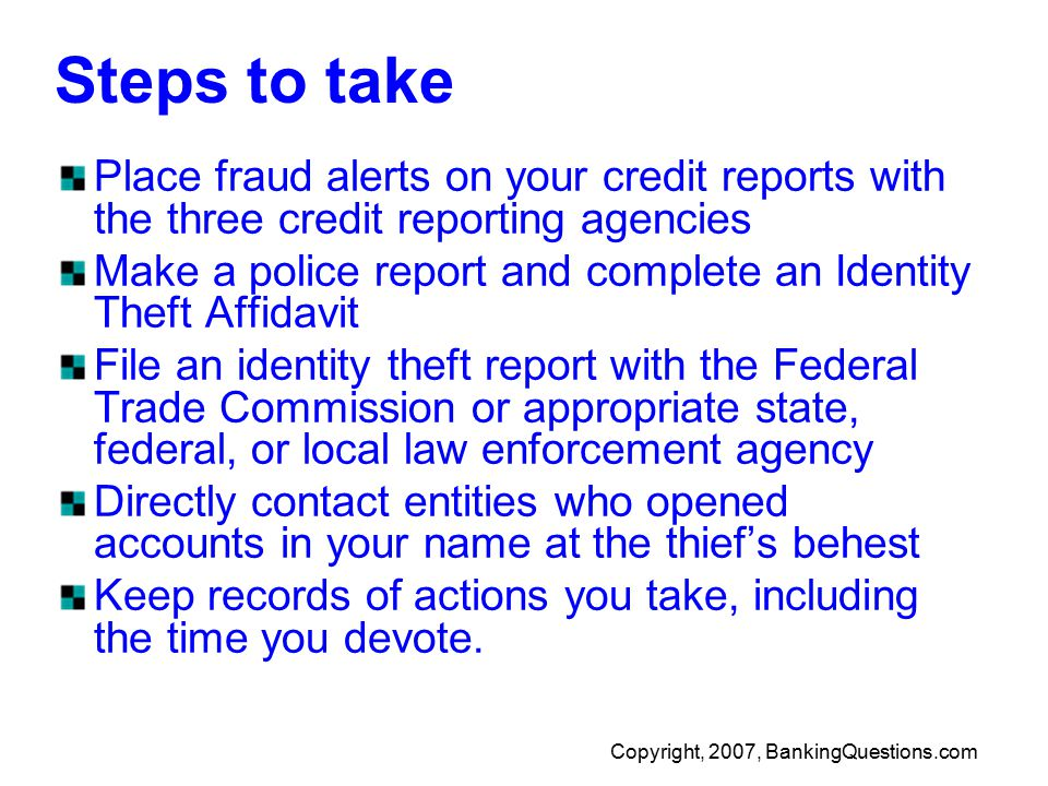 Copyright, 2007, BankingQuestions.com Steps to take Place fraud alerts on your credit reports with the three credit reporting agencies Make a police report and complete an Identity Theft Affidavit File an identity theft report with the Federal Trade Commission or appropriate state, federal, or local law enforcement agency Directly contact entities who opened accounts in your name at the thief's behest Keep records of actions you take, including the time you devote.