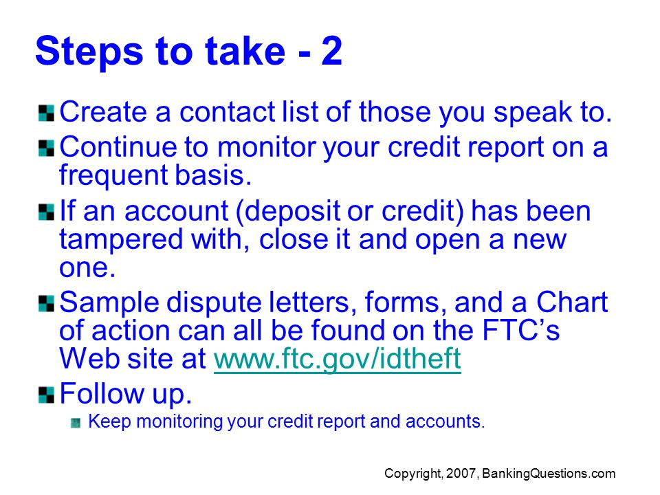 Copyright, 2007, BankingQuestions.com Steps to take - 2 Create a contact list of those you speak to.