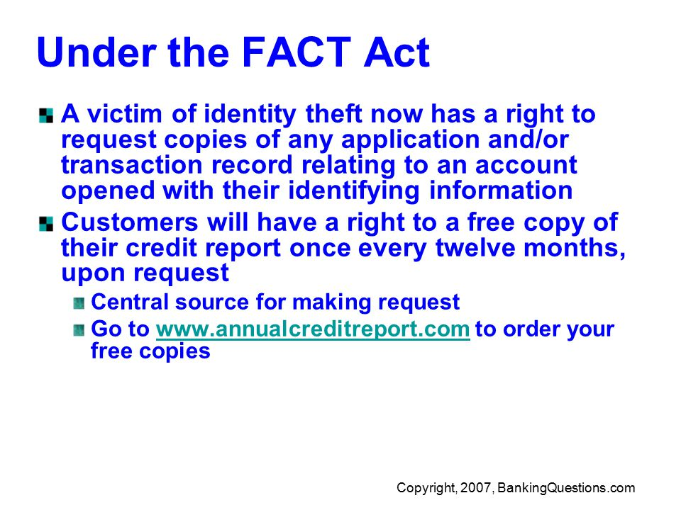 Copyright, 2007, BankingQuestions.com Under the FACT Act A victim of identity theft now has a right to request copies of any application and/or transaction record relating to an account opened with their identifying information Customers will have a right to a free copy of their credit report once every twelve months, upon request Central source for making request Go to www.annualcreditreport.com to order your free copieswww.annualcreditreport.com