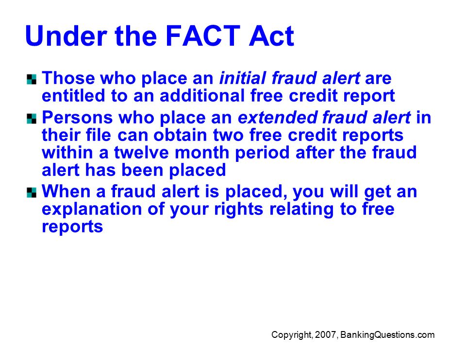 Copyright, 2007, BankingQuestions.com Under the FACT Act Those who place an initial fraud alert are entitled to an additional free credit report Persons who place an extended fraud alert in their file can obtain two free credit reports within a twelve month period after the fraud alert has been placed When a fraud alert is placed, you will get an explanation of your rights relating to free reports