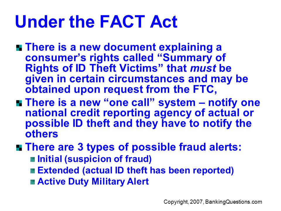 Copyright, 2007, BankingQuestions.com Under the FACT Act There is a new document explaining a consumer's rights called Summary of Rights of ID Theft Victims that must be given in certain circumstances and may be obtained upon request from the FTC, There is a new one call system – notify one national credit reporting agency of actual or possible ID theft and they have to notify the others There are 3 types of possible fraud alerts: Initial (suspicion of fraud) Extended (actual ID theft has been reported) Active Duty Military Alert