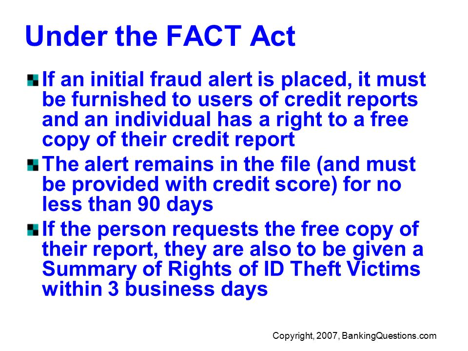 Copyright, 2007, BankingQuestions.com Under the FACT Act If an initial fraud alert is placed, it must be furnished to users of credit reports and an individual has a right to a free copy of their credit report The alert remains in the file (and must be provided with credit score) for no less than 90 days If the person requests the free copy of their report, they are also to be given a Summary of Rights of ID Theft Victims within 3 business days