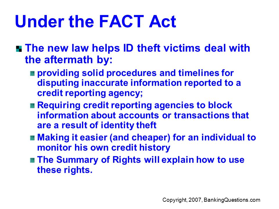 Copyright, 2007, BankingQuestions.com Under the FACT Act The new law helps ID theft victims deal with the aftermath by: providing solid procedures and timelines for disputing inaccurate information reported to a credit reporting agency; Requiring credit reporting agencies to block information about accounts or transactions that are a result of identity theft Making it easier (and cheaper) for an individual to monitor his own credit history The Summary of Rights will explain how to use these rights.
