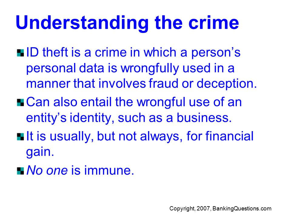 Copyright, 2007, BankingQuestions.com Understanding the crime ID theft is a crime in which a person's personal data is wrongfully used in a manner that involves fraud or deception.