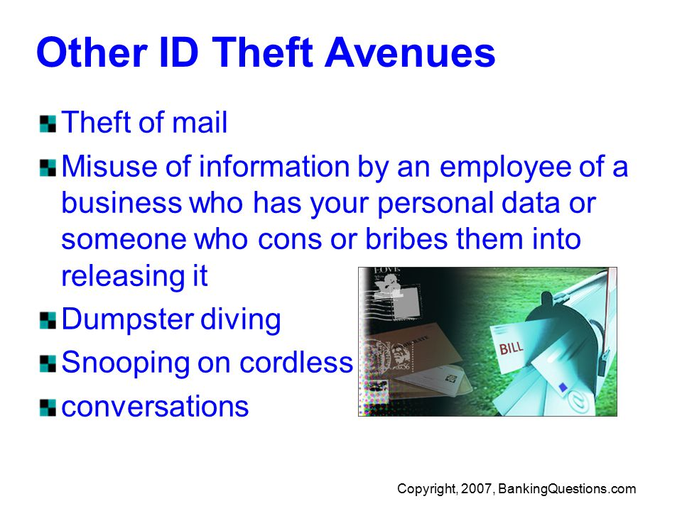 Copyright, 2007, BankingQuestions.com Other ID Theft Avenues Theft of mail Misuse of information by an employee of a business who has your personal data or someone who cons or bribes them into releasing it Dumpster diving Snooping on cordless conversations